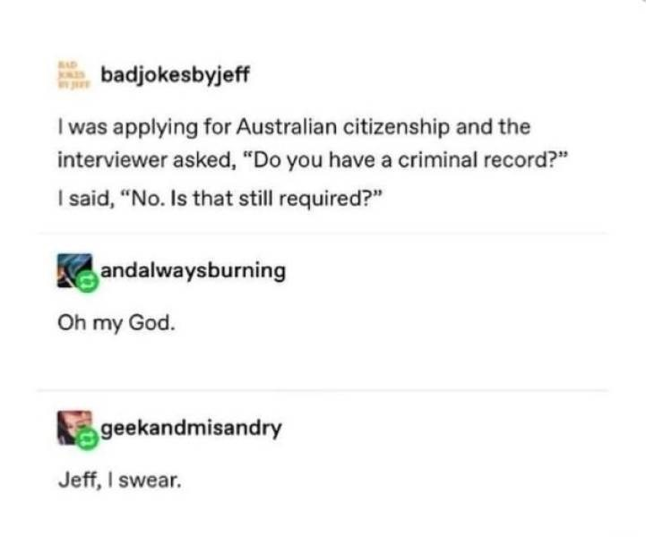 "clerver moment - Text - badjokesbyjeff and I was applying for Australian citizenship and the interviewer asked, ""Do you have a criminal record?"" I said, ""No. Is that still required?"" andalwaysburning Oh my God. geekandmisandry Jeff, I swear."