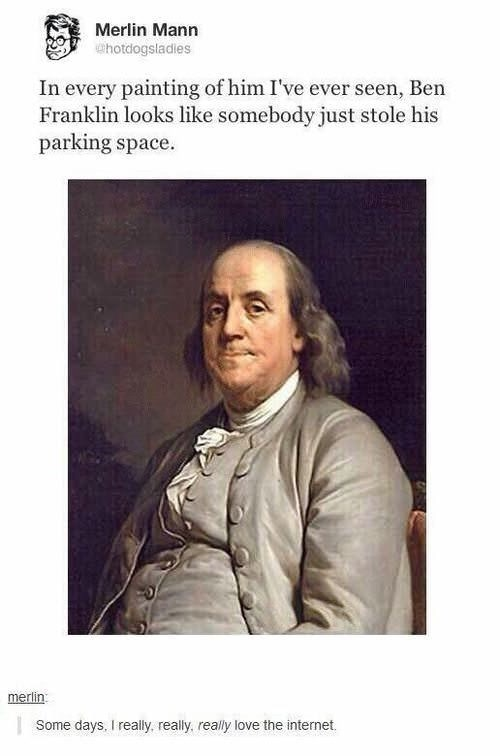 """Caption that reads, """"In every painting of him I've ever seen, Ben Franklin looks like somebody just stole his parking space"""" above a painting of Ben Franklin"""