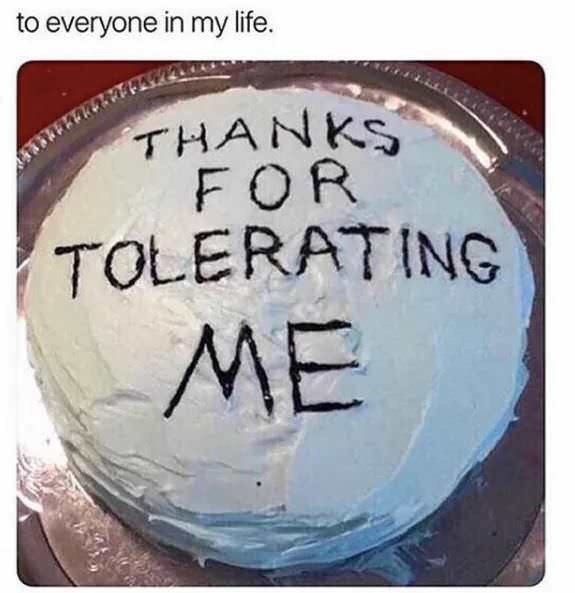 Text - everyone in my life. THANKS FOR TOLERATING ME