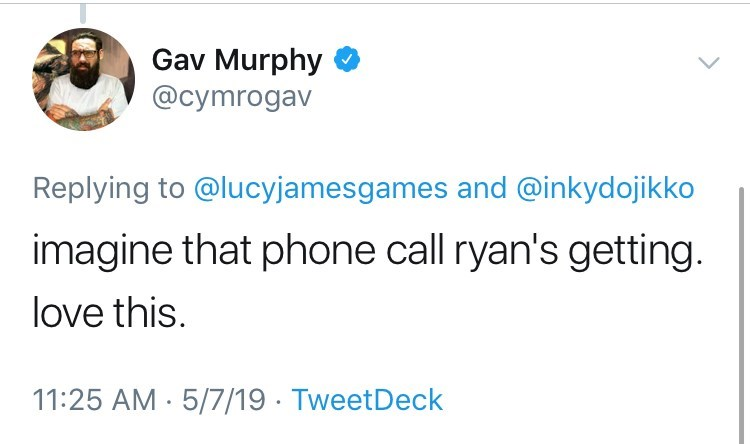 Text - Gav Murphy @cymrogav Replying to @lucyjamesgames and @inkydojikko imagine that phone call ryan's getting. love this. 11:25 AM 5/7/19 TweetDeck