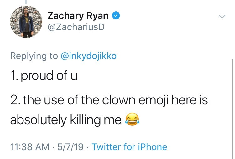 Text - Zachary Ryan @ZachariusD Replying to @inkydojikko 1. proud of u 2. the use of the clown emoji here is absolutely killing me 11:38 AM 5/7/19 Twitter for iPhone