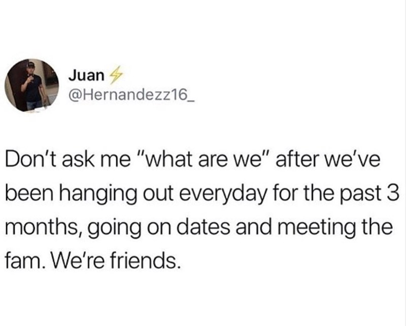 "dank memes - Text - Juan @Hernandezz16 Don't ask me ""what are we"" after we've been hanging out everyday for the past 3 months, going on dates and meeting the fam. We're friends."
