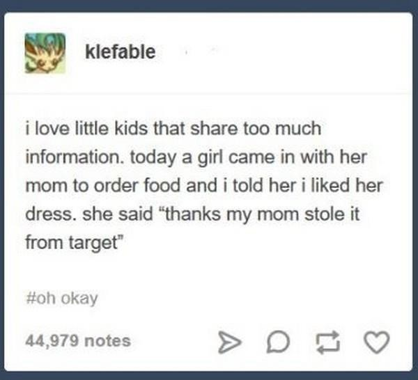 "dank memes - Text - klefable i love little kids that share too much information. today a girl came in with her mom to order food and i told her i liked her dress. she said ""thanks my mom stole it from target"" #oh okay 44,979 notes"