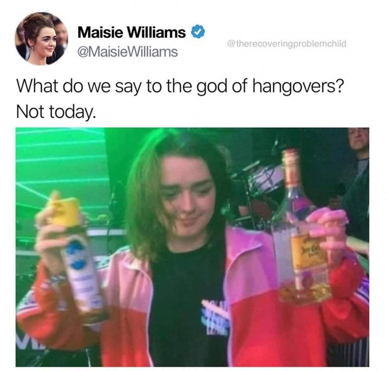 dank memes - Product - Maisie Williams @therecoveringproblemchild @MaisieWilliams What do we say to the god of hangovers? Not today.