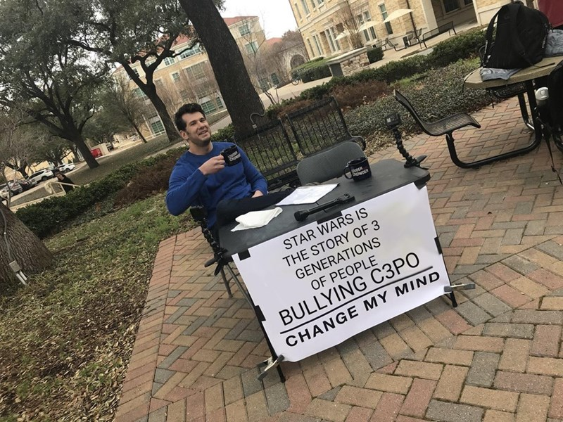 dank memes - Font - DUDER STAR WARS IS THE STORY OF 3 GENERATIONS OF PEOPLE BULLYING C3PO CHANGE MY MIND