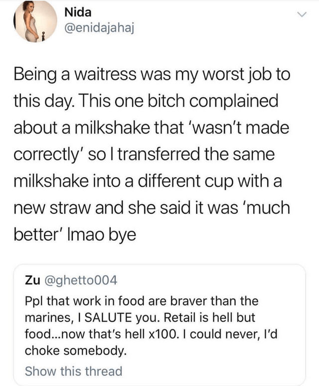 Text - Nida @enidajahaj Being a waitress was my worst job to this day. This one bitch complained about a milkshake that 'wasn't made correctly' so I transferred the same milkshake into a different cup with a new straw and she said it was 'much better' Imao bye Zu @ghetto004 Ppl that work in food are braver than the marines, I SALUTE you. Retail is hell but food...now that's hell x100. I could never, I'd choke somebody Show this thread