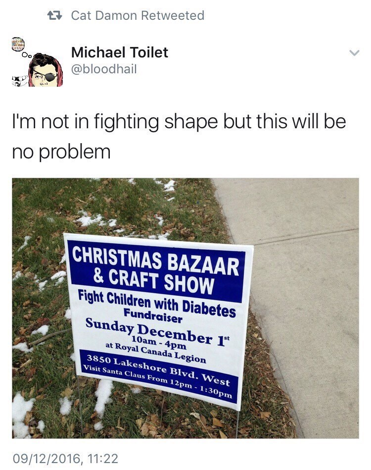 dank memes - Text - Cat Damon Retweeted Michael Toilet Oo @bloodhail I'm not in fighting shape but this will be no problem CHRISTMAS BAZAAR & CRAFT SHOW Fight Children with Diabetes Fundraiser Sunday December 1 10am-4pm at Royal Canada Legion 3850 Lakeshore Blvd. West Visit Santa Claus From 12pm 1:30pm 09/12/2016, 11:22