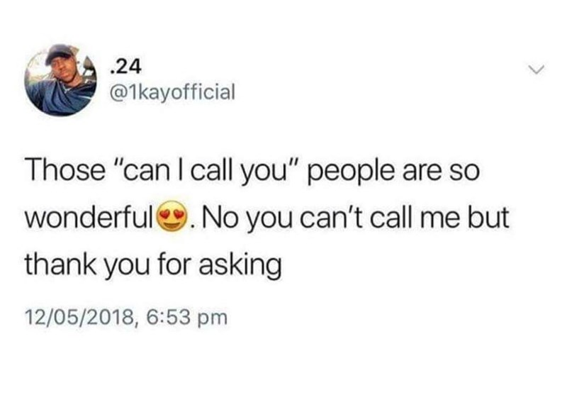 "funny tweet - Text - 24 @1kayofficial Those ""can I call you"" people are so wonderful. No you can't call me but thank you for asking 12/05/2018, 6:53 pm"