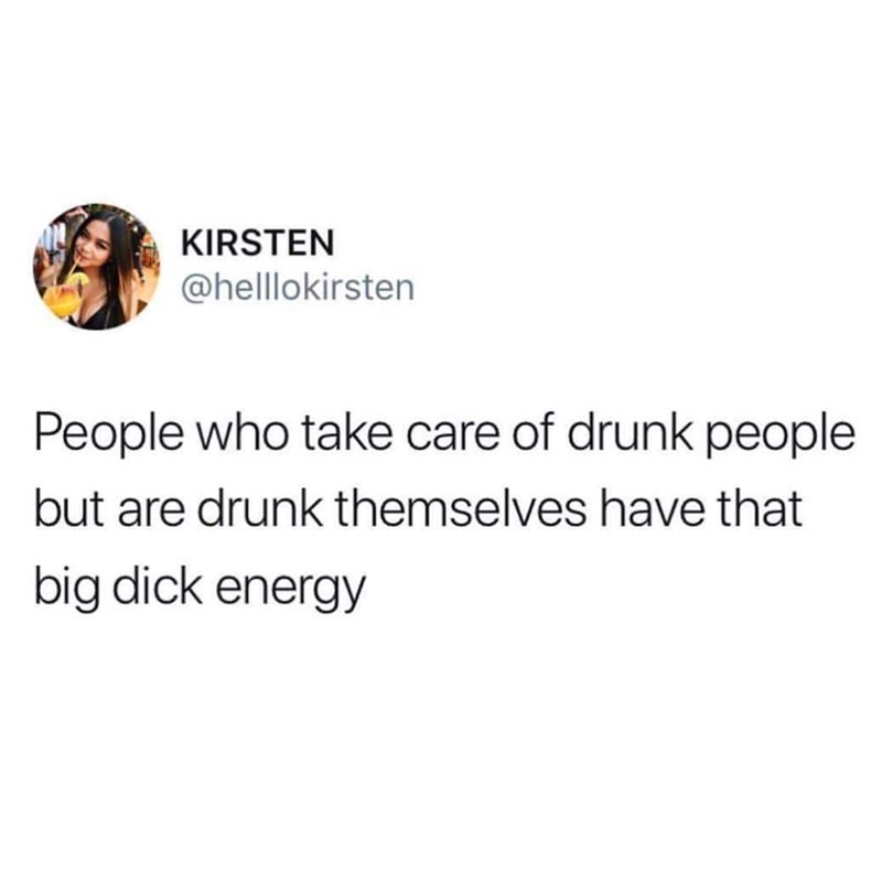 funny tweet - Text - KIRSTEN @helllokirsten People who take care of drunk people but are drunk themselves have that big dick energy
