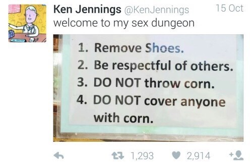 funny tweet - Text - Ken Jennings @KenJennings welcome to my sex dungeon 15 Oct 1. Remove Shoes. 2. Be respectful of others. 3. DO NOT throw corn. 4. DO NOT cover anyone with corn. 1 1,293 2,914