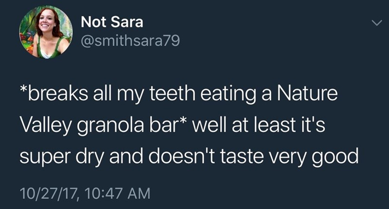 funny tweet - Text - Not Sara @smithsara79 *breaks all my teeth eating a Nature Valley granola bar* well at least it's super dry and doesn't taste very good 10/27/17, 10:47 AM