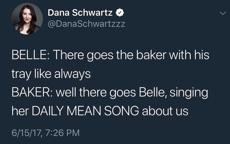 funny tweet - Text - Dana Schwartz @DanaSchwartzzz BELLE: There goes the baker with his tray like always BAKER: well there goes Belle, singing her DAILY MEAN SONG about us 6/15/17, 7:26 PM