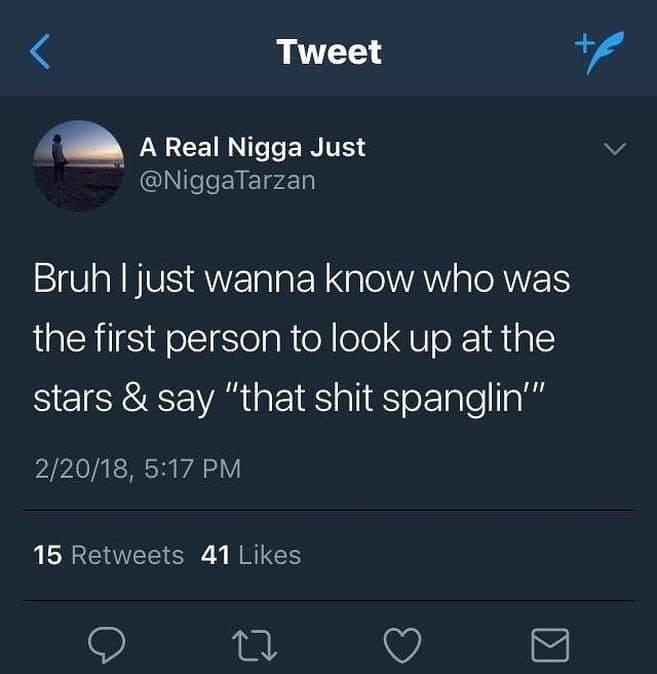 "funny tweet - Text - + Tweet A Real Nigga Just @NiggaTarzan Bruh Ijust wanna know who was the first person to look up at the stars & say ""that shit spanglin"" 2/20/18, 5:17 PM 15 Retweets 41 Likes"