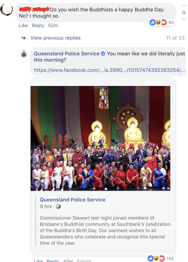 Text - Do you wish the Buddhists a happy Buddha Day. 0 No? I thought so Like Reply 52m View previous replies 11 of 33 You mean like we did literally just Queensland Police Service this morning? https://www.facebook.com/.../a.3990.../10157474392263254... Queensland Police Service 9 hrs Commissioner Stewart last night joined members of Brisbane's Buddhist community at Southbank's celebration of the Buddha's Birth Day. Our warmest wishes to all Queenslanders who celebrate and recognise this special