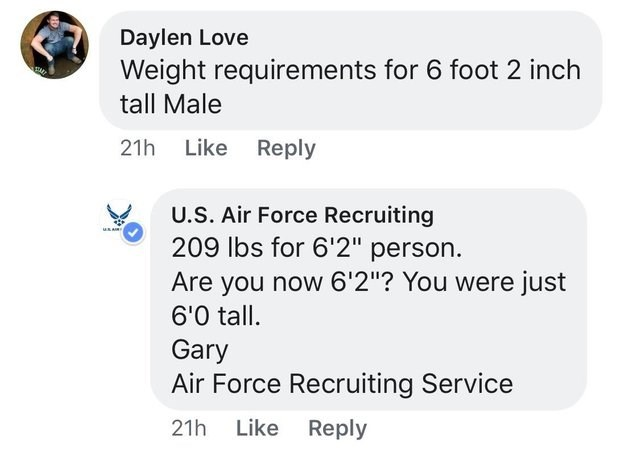 """Text - Daylen Love Weight requirements for 6 foot 2 inch tall Male 21h Like Reply U.S. Air Force Recruiting 209 lbs for 6'2"""" person. MAR Are you now 6'2""""? You were just 6'0 tall Gary Air Force Recruiting Service Like Reply 21h"""