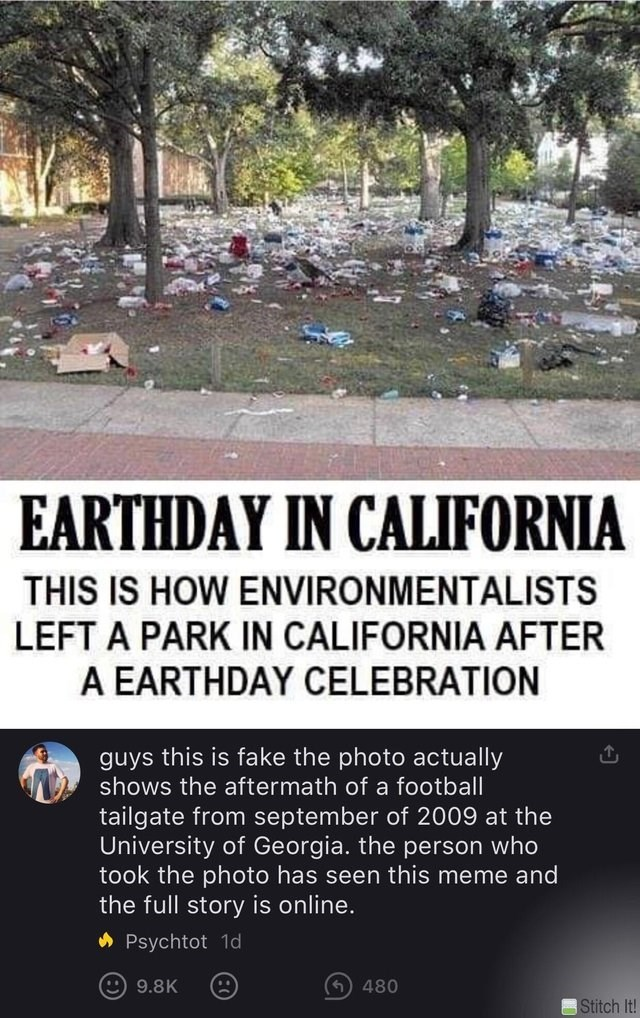Text - EARTHDAY IN CALIFORNIA THIS IS HOW ENVIRONMENTALISTS LEFT A PARK IN CALIFORNIA AFTER A EARTHDAY CELEBRATION guys this is fake the photo actually shows the aftermath of a football tailgate from september of 2009 at the University of Georgia. the person who took the photo has seen this meme and the full story is online. Psychtot 1d 9.8K 480 Stitch It!