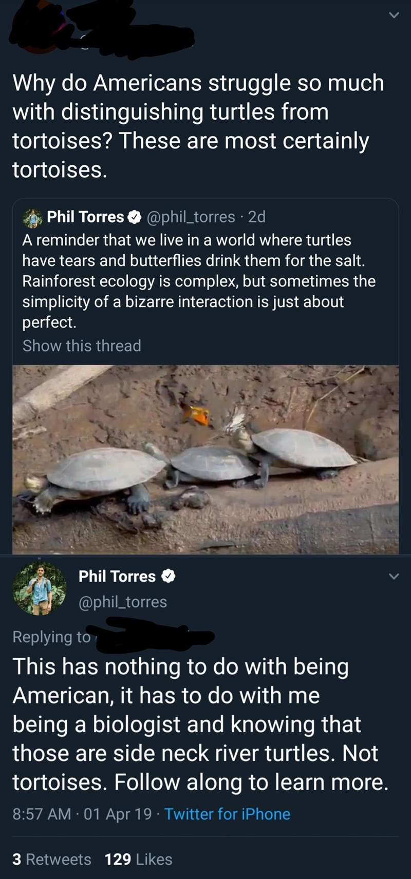 Organism - Why do Americans struggle so much with distinguishing turtles from tortoises? These are most certainly tortoises. Phil Torres @phil_torres 2d A reminder that we live in a world where turtles have tears and butterflies drink them for the salt. Rainforest ecology is complex, but sometimes the simplicity of a bizarre interaction is just about perfect. Show this thread Phil Torres @phil_torres Replying to This has nothing to do with being American, it has to do with me being a biologist a