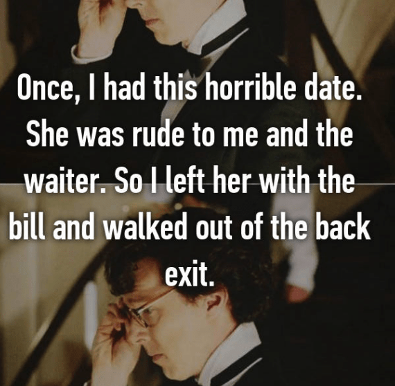 Facial expression - Once, I had this horrible date. She was rude to me and the waiter. So I left her with the bill and walked out of the back exit.