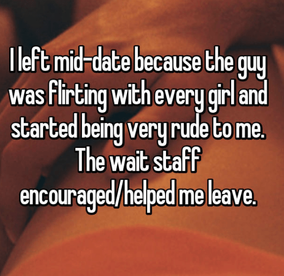 Text - I left mid-date because the guy was Flirting with every girl and started being very rude to me. The wait staff encouraged/helped me leave.