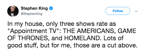 """Text - Stephen King Follow @StephenKing In my house, only three shows rate as """"Appointment TV"""": THE AMERICANS, GAME OF THRONES, and HOMELAND. Lots of good stuff, but for me, those are a cut above."""