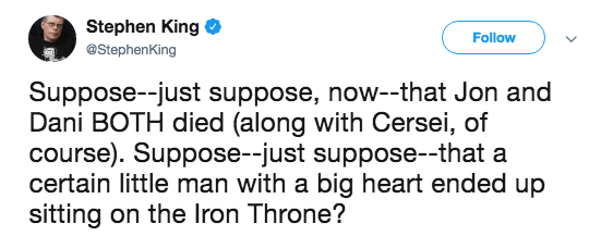 Text - Stephen King Follow @StephenKing Suppose--just suppose, now--that Jon and Dani BOTH died (along with Cersei, of course). Suppose-just suppose--that a certain little man with a big heart ended up sitting on the Iron Throne?