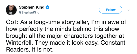 Text - Stephen King @StephenKing Follow GoT: As a long-time storyteller, I'm in awe of how perfectly the minds behind this show brought all the major characters together at Winterfell. They made it look easy. Constant Readers, it is not.