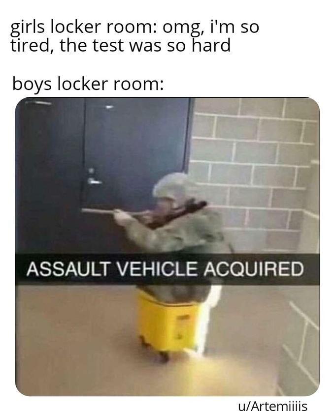 Boys locker room meme, girls locker room , assault vehicle acquired, man in fatigues in a mop bucket.