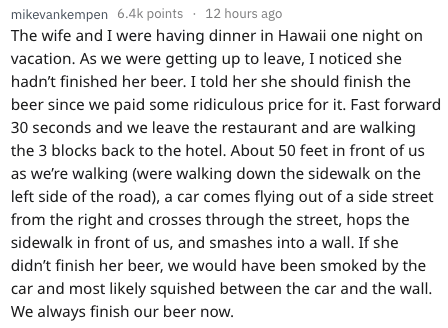 Text - mikevankempen 6.4k points 12 hours ago The wife and I were having dinner in Hawaii one night on vacation. As we were getting up to leave, I noticed she hadn't finished her beer. I told her she should finish the beer since we paid some ridiculous price for it. Fast forward 30 seconds and we leave the restaurant and are walking the 3 blocks back to the hotel. About 50 feet in front of us as we're walking (were walking down the sidewalk on the left side of the road), a car comes flying out o