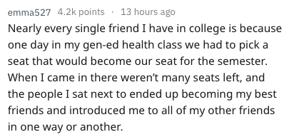 Text - emma527 4.2k points 13 hours ago Nearly every single friend I have in college is because one day in my gen-ed health class we had to pick a seat that would become our seat for the semester. When I came in there weren't many seats left, and the people I sat next to ended up becoming my best friends and introduced me to all of my other friends in one way or another.