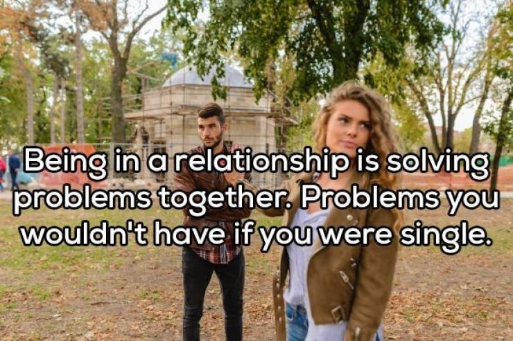 Community - Being in a relationship is solving problems together Problems you wouldn't have if you were single