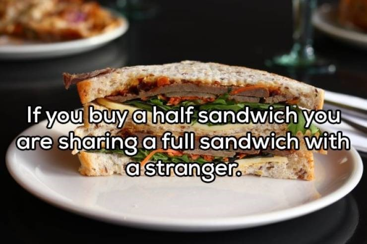 Dish - If you buy a half sandwich you are sharing a full sandwich with astranger