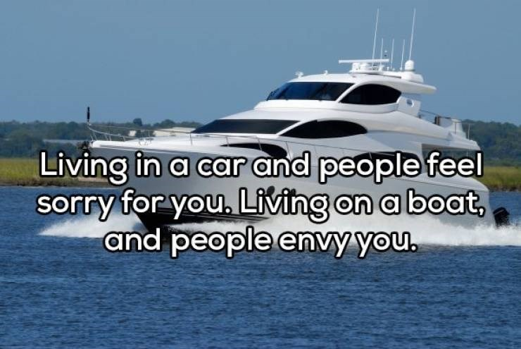 Water transportation - Living in a car and people feel sorry for you. Living on a boat, and people envy you.