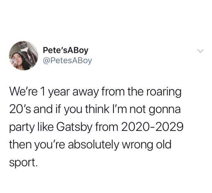 Text - Pete'sABoy @PetesABoy We're 1 year away from the roaring 20's and if you think l'm not gonna party like Gatsby from 2020-2029 then you're absolutely wrong old sport