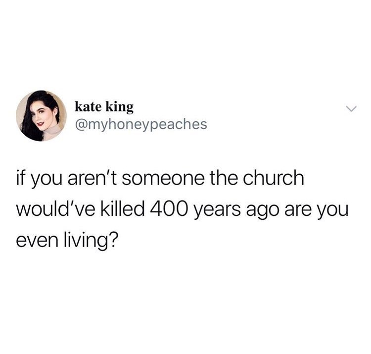 Text - kate king @myhoneypeaches if you aren't someone the church would've killed 400 years ago are you even living?