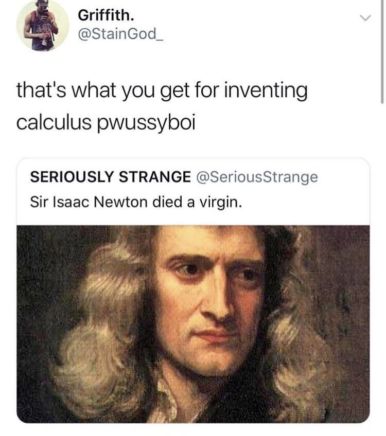 """Funny tweet that reads, """"That's what you get for inventing calculus pwussyboi"""" in response to another tweet that reads, """"Sir Isaac Newton died a virgin"""""""