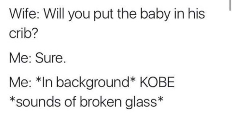 Text - Wife: Will you put the baby in his crib? Me: Sure Me: *In background* KOBE *sounds of broken glass*