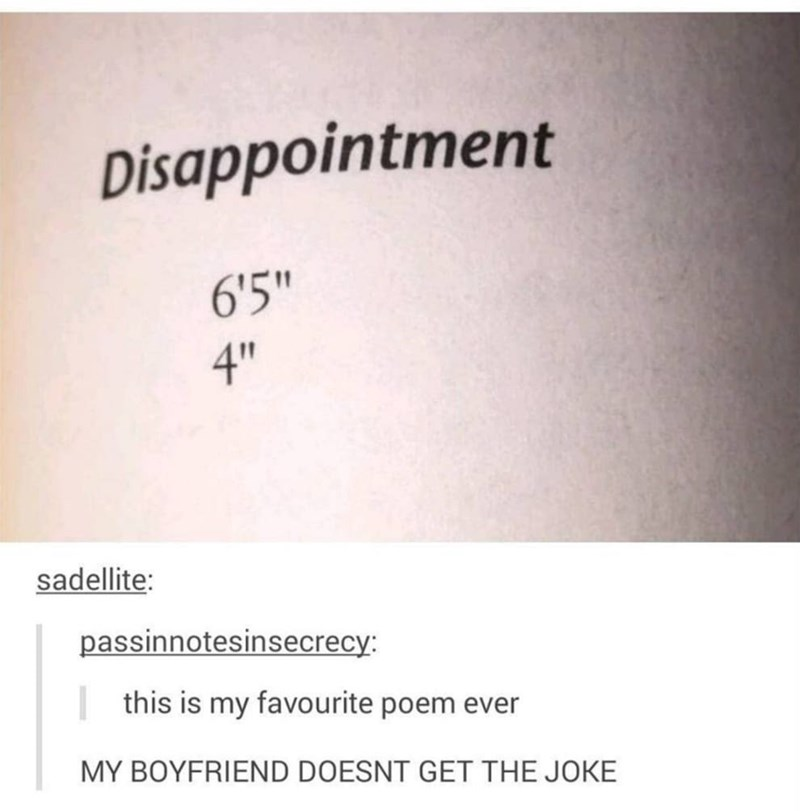 """Text - Disappointment 6'5"""" 4"""" sadellite: passinnotesinsecrecy: this is my favourite poem ever MY BOYFRIEND DOESNT GET THE JOKE"""
