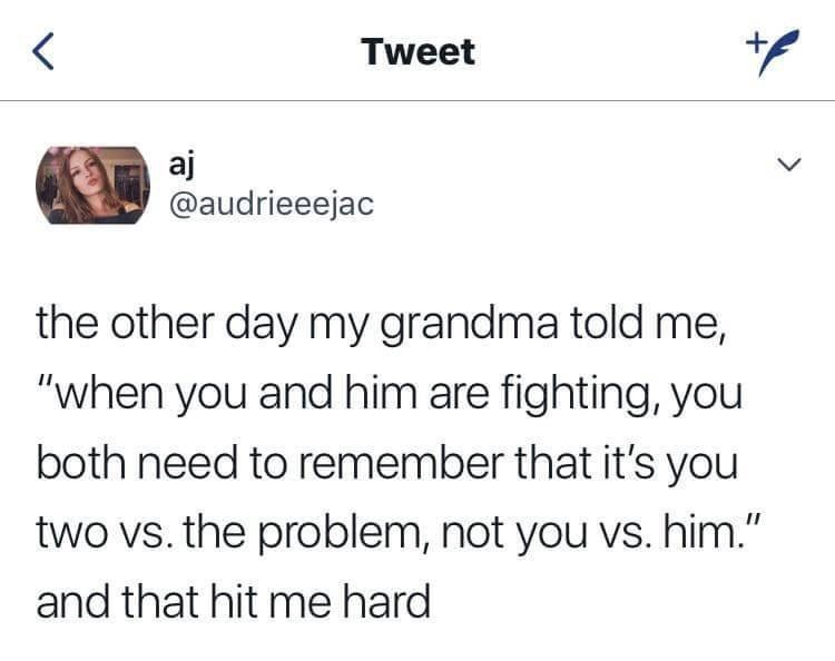 """Text - Tweet aj @audrieeejac LL the other day my grandma told me, """"when you and him are fighting, you both need to remember that it's you two vs. the problem, not you Vs. him."""" and that hit me hard"""