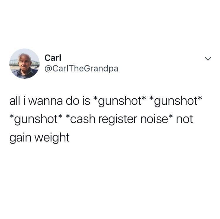 Text - Carl @CarlTheGrandpa all i wanna do is *gunshot* *gunshot* *gunshot* *cash register noise* not gain weight