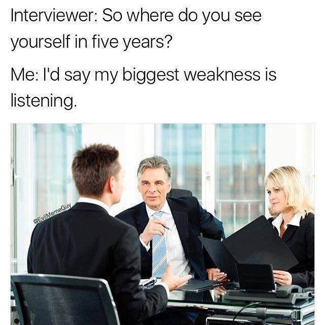 Product - Interviewer: So where do you see yourself in five years? Me: l'd say my biggest weakness is listening. BEvilMemeGuy