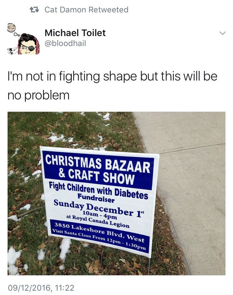 Text - Cat Damon Retweeted Michael Toilet Oo @bloodhail I'm not in fighting shape but this will be no problem CHRISTMAS BAZAAR & CRAFT SHOW Fight Children with Diabetes Fundraiser Sunday December 1 10am-4pm at Royal Canada Legion 3850 Lakeshore Blvd. West Visit Santa Claus From 12pm 1:30pm 09/12/2016, 11:22