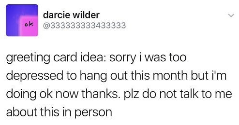 Text - darcie wilder ok@333333333433333 greeting card idea: sorry i was too depressed to hang out this month but i'm doing ok now thanks. plz do not talk to me about this in person