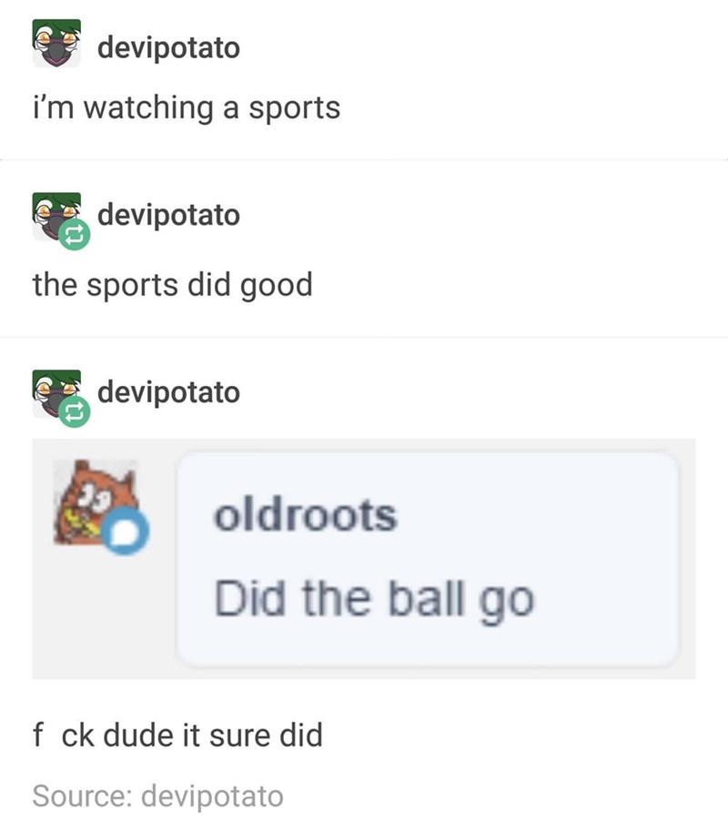 Text - devipotato i'm watching a sports devipotato the sports did good devipotato oldroots Did the ball go f ck dude it sure did Source: devipotato
