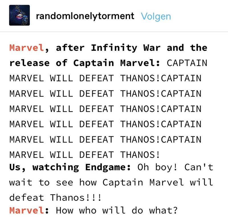 Text - randomlonelytorment Volgen Marvel, after Infinity War and the release of Captain Marvel: CAPTAIN MARVEL WILL DEFEAT THANOS!CAPTAIN MARVEL WILL DEFEAT THANOS!CAPTAIN MARVEL WILL DEFEAT THANOS! CAPTAIN MARVEL WILL DEFEAT THANOS!CAPTAIN MARVEL WILL DEFEAT THANOS!CAPTAIN MARVEL WILL DEFEAT THANOS! Us, watching Endgame: Oh boy! Can't wait to see how Captain Marvel will defeat Thanos!!! Marvel: How who will do what?