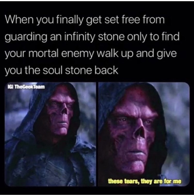 Text - When you finally get set free from guarding an infinity stone only to find your mortal enemy walk up and give you the soul stone back IGI TheGeekTeam these tears, they are for me