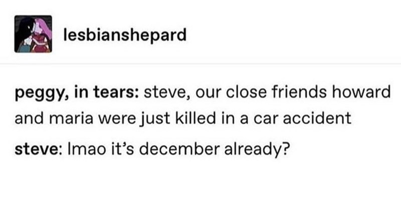 Text - lesbianshepard peggy, in tears: steve, our close friends howard and maria were just killed in a car accident steve: Imao it's december already?
