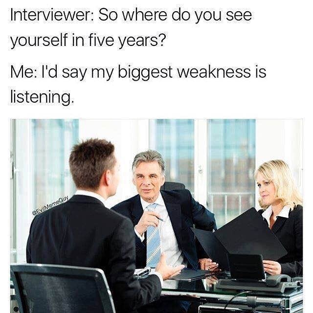 dank memes - Product - Interviewer: So where do you see yourself in five years? Me: I'd say my biggest weakness is listening. EvilMemeGuy