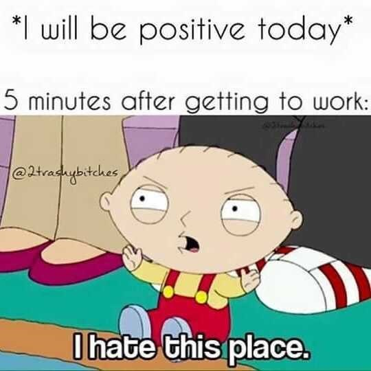 dank memes - Cartoon - will be positive today* 5 minutes after getting to work: @2tradybitches hate this place.