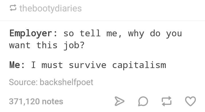 dank memes - Text - thebootydiaries Employer so tell me, why do you want this job? Me I must survive capitalism Source: backshelfpoet 371,120 notes