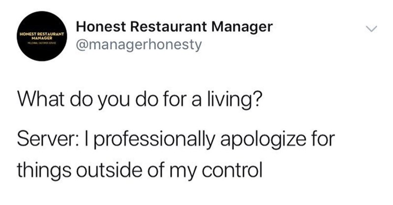 dank memes - Text - Honest Restaurant Manager @managerhonesty HONEST RESTAURANT MANAGER What do you do for a living? Server: I professionally apologize for things outside of my control